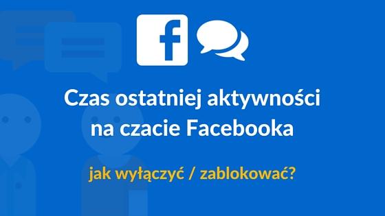 """Jak wyłączyć na Facebooku """"ostatnio widziany xx minut temu""""?"""