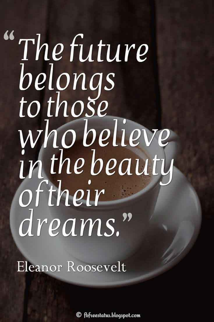 The future belongs to those who believe in the beauty of their dreams. ― Eleanor Roosevelt
