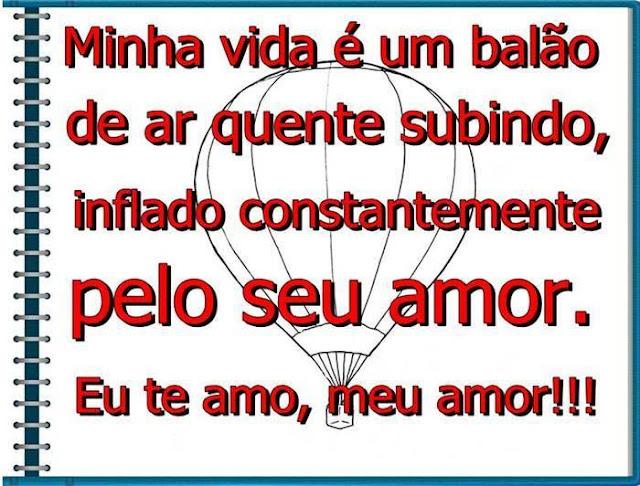 Minha vida é um balão de ar quente subindo, inflado constantemente pelo seu amor. Eu te amo, meu amor!!!