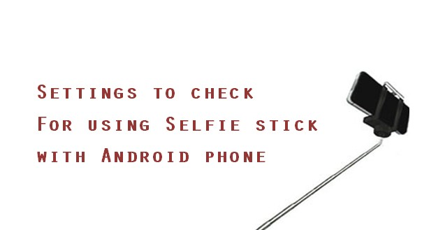 Settings to check For using Selfie stick with Android phone