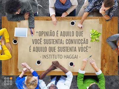 Opinião é aquilo que você sustenta; convicção é aquilo que sustenta você - Instituto Haggai.
