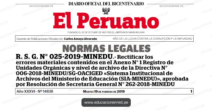 R. S. G. N° 025-2019-MINEDU - Rectificar los errores materiales contenidos en el Anexo N° 1 Registro de Unidades Orgánicas y nivel de archivo de la Directiva N° 006-2018-MINEDU/SG-OACIGED «Sistema Institucional de Archivos del Ministerio de Educación (SIA-MINEDU)», aprobada por Resolución de Secretaría General N° 262-2018-MINEDU www.minedu.gob.pe