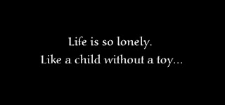 Life is so lonely. Like a child without a toy.