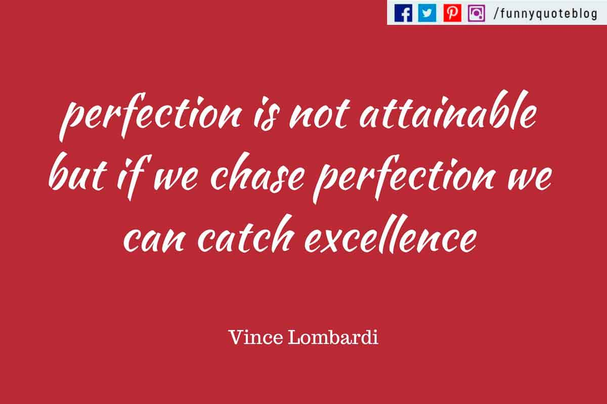 Perfection is not attainable, but if we chase perfection we can catch excellence. ― Vince Lombardi Quote