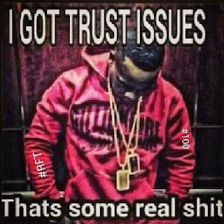 I got trust isuues thats some real shit