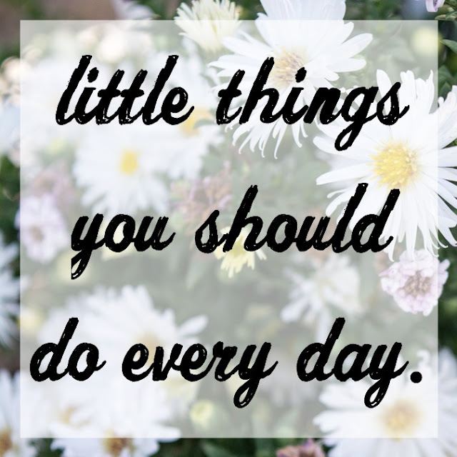 Little Things You Should Do Every Day The Girl Who