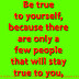 Be true to yourself, because there are only a few people that will stay true to you.
