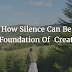 How Silence Can Be The Foundation Of Creativity