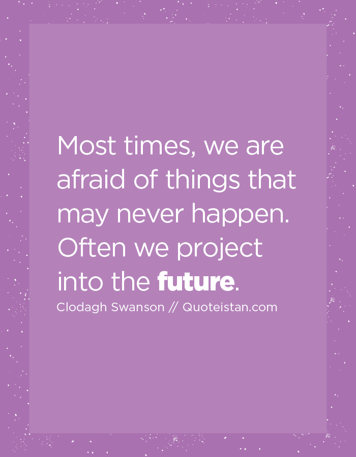 Most times, we are afraid of things that may never happen. Often we project into the future.