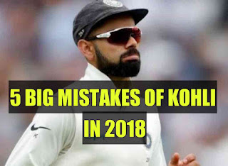 5 Big mistakes made by Virat Kohli as Captain in 2018, which resulted in defeats