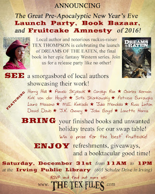 "ANNOUNCING the Great Pre-Apocalyptic New Year's Eve Launch Party, Book Bazaar, and Fruitcake Amnesty of 2016! Local author and notorious ruckus-raiser TEX THOMPSON is celebrating the launch of DREAMS OF THE EATEN, the final book in her epic fantasy Western series. Join us for a release party like no other!  SEE a smorgasbord of local authors showcasing their work. BRING your finished books and unwanted holiday treats for the swap table. (Win a prize for the ""best"" fruitcake!) ENJOY refreshments, giveaways, and a booktacular good time!  SATURDAY, DECEMBER 31st from 11AM to 1PM at the Irving Public Library, South Branch (601 Schulze Drive in Irving). RSVP and find out more at www.TheTexFiles.com"