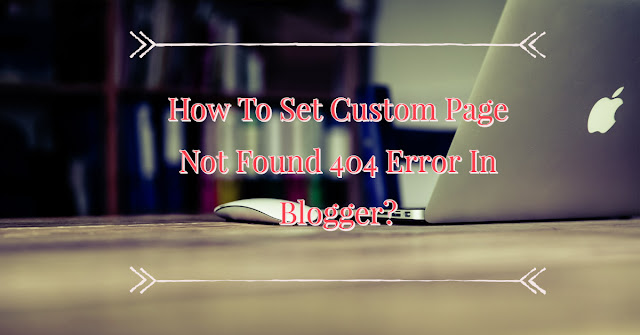 How To Set Custom Page Not Found 404 Error In Blogger?