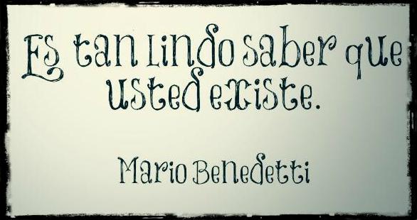 """""""Es tan lindo saber que usted existe"""". Frase del poema Hagamos un trato de Mario Benedetti"""