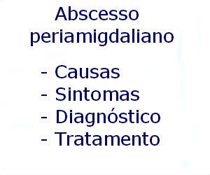 Abscesso periamigdaliano causas sintomas diagnóstico tratamento prevenção riscos complicações
