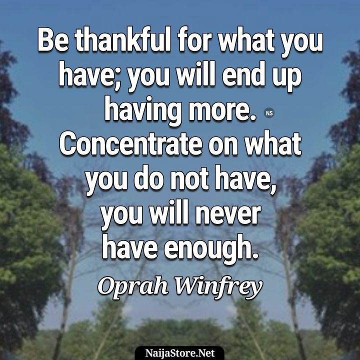 Oprah Winfrey's Quote: Be thankful for what you have; you will end up having more. Concentrate on what you do not have, you will never have enough - Motivational Quotes