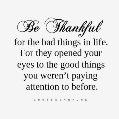 Be Thanksful for the bad things in life. For they opened your eyes to the good things you weren't paying attention to before.