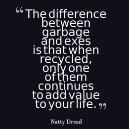 Quotes About University Life: the difference between garbage and exes is that when  recycled,