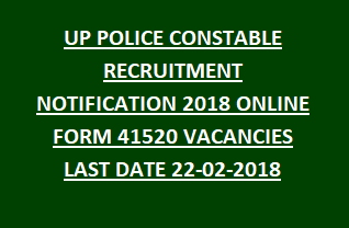 UP POLICE CONSTABLE RECRUITMENT NOTIFICATION 2018 ONLINE FORM 41520 VACANCIES LAST DATE 22-02-2018