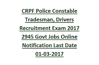 CRPF Police Constable Tradesman, Drivers Recruitment Exam 2017 2945 Govt Jobs Online Notification Last Date 01-03-2017