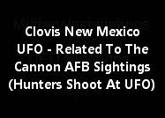 Clovis, New Mexico UFO - Related To The Cannon AFB Sightings And Hunters Shoot At UFO.
