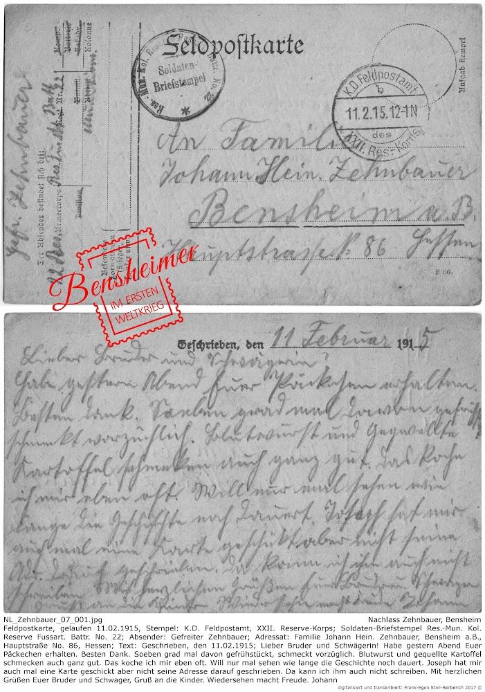 NL_Zehnbauer_07_001.jpg, Nachlass Zehnbauer, Bensheim; Feldpostkarte, gelaufen 11.02.1915, Stempel: K.D. Feldpostamt, XXII. Reserve-Korps; Soldaten-Briefstempel Res.-Mun. Kol. Reserve Fussart. Battr. No. 22; Absender: Gefreiter Zehnbauer; Adressat: Familie Johann Hein. Zehnbauer, Bensheim a.B., Hauptstraße No. 86, Hessen; Text: Geschrieben, den 11.02.1915; Lieber Bruder und Schwägerin! Habe gestern Abend Euer Päckechen erhalten. Besten Dank. Soeben grad mal davon gefrühstückt, schmeckt vorzüglich. Blutwurst und gequellte Kartoffel schmecken auch ganz gut. Das koche ich mir eben oft. Will nur mal sehen wie lange die Geschichte noch dauert. Joseph hat mir auch mal eine Karte geschickt aber nicht seine Adresse darauf geschrieben. Da kann ich ihm auch nicht schreiben. Mit herzlichen Grüßen Euer Bruder und Schwager, Gruß an die Kinder. Wiedersehen macht Freude. Johann; digitalisiert und transkribiert: Frank-Egon Stoll-Berberich ©