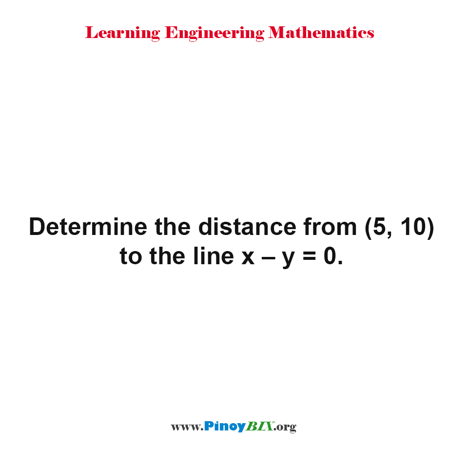 Determine the distance from (5, 10) to the line x – y = 0.