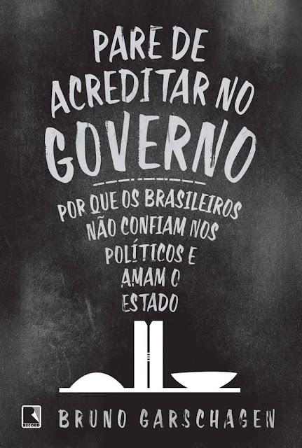 Pare de acreditar no governo Por que os brasileiros não confiam nos políticos e amam o Estado