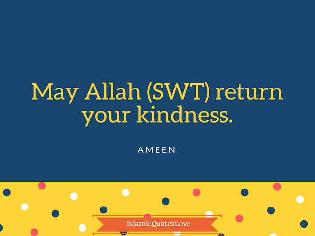 May Allah (SWT) return your kindness. Ameen