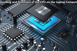 Understanding and Functions of the CPU on the Laptop Computer