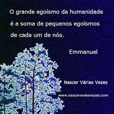 O grande egoísmo da humanidade é a soma de pequenos egoísmos de cada um de nós. Emmanuel - Chico Xavier