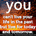 You can't live your life in the past but live for today and tomorrow.