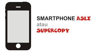 Cara Membedakan Smartphone Asli dengan Supercopy