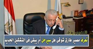 تعرف مصير الدكتور طارق شوقي وزير التربية والتعليم في الوزارة الجديدة هل سيرحل أم يظل