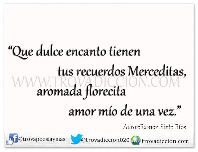 Que dulce encanto tienen  tus recuerdos Merceditas,  aromada florecita  amor mío de una vez.