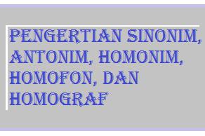 Pengertian Sinonim, Antonim, Homonim, Homofon, dan Homograf