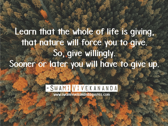 Learn that the whole of life is giving, that nature will force you to give. So, give willingly. Sooner or later you will have to give up. - Swami Vivekananda (Work and Its Secret)