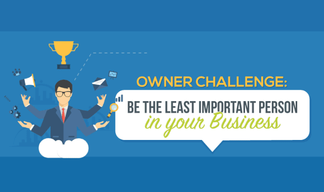 Owner Challenge: Be The Least Important Person In Your Business