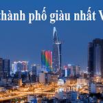 Top 10 thành phố giàu nhất Việt Nam và tỉnh thành giàu nhất Việt Nam