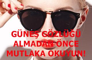 GÜNEŞ GÖZLÜĞÜ ALMADAN ÖNCE MUTLAKA OKUYUN!
