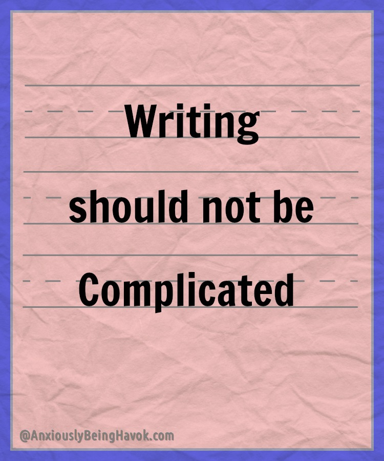 Writing Should Not Be Complicated | Anxiously Being Havok