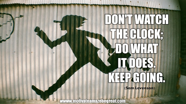 "The Meaning Behind 31 Motivational Quotes: ""Don't watch the clock; do what it does. Keep going."" - Sam Levenson"