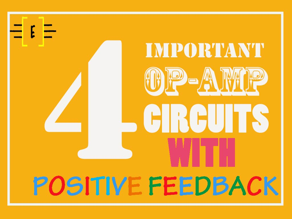 Types Of Op Amp Circuit 4 Important Circuits With Positive Feedback Electronics Inside