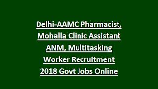 Delhi-AAMC Pharmacist, Mohalla Clinic Assistant ANM, Multitasking Worker Recruitment 2018 Govt Jobs Online