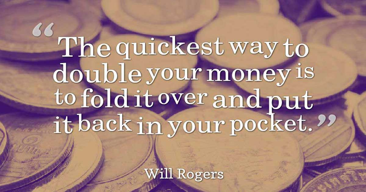 """The quickest way to double your money is to fold it over and put it back in your pocket."" – Will Rogers, Inspirational Life Quotes"