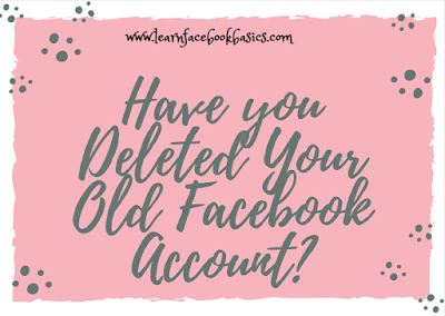 Have you deleted your Old Facebook account?