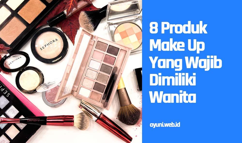 8 Produk Make Up Yang Wajib Dimiliki Wanita