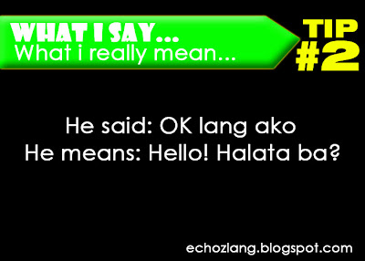 What I Say : What I really mean, Tip 2: He said: Ok lang ako He means: Hello, halata ba?