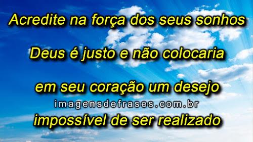 Acredite na força dos seus sonhos, Deus é justo e não colocaria em seu coração um desejo impossível de ser realizado