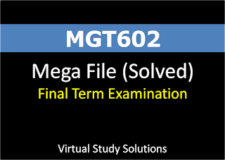 MGT602 MEGA Quiz file for Final Term 500 solved mcqs