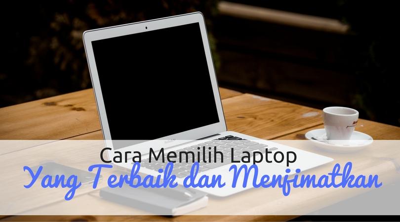 Cara Memilih Laptop Terbaik dan Menjimatkan